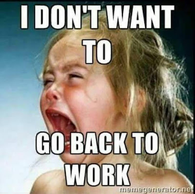 I don't want to go back to work!