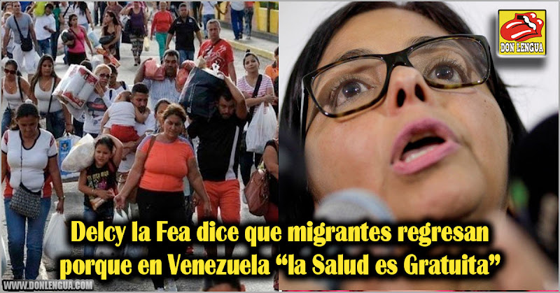 Delcy la Fea dice que migrantes regresan porque aquí la Salud es Gratuita