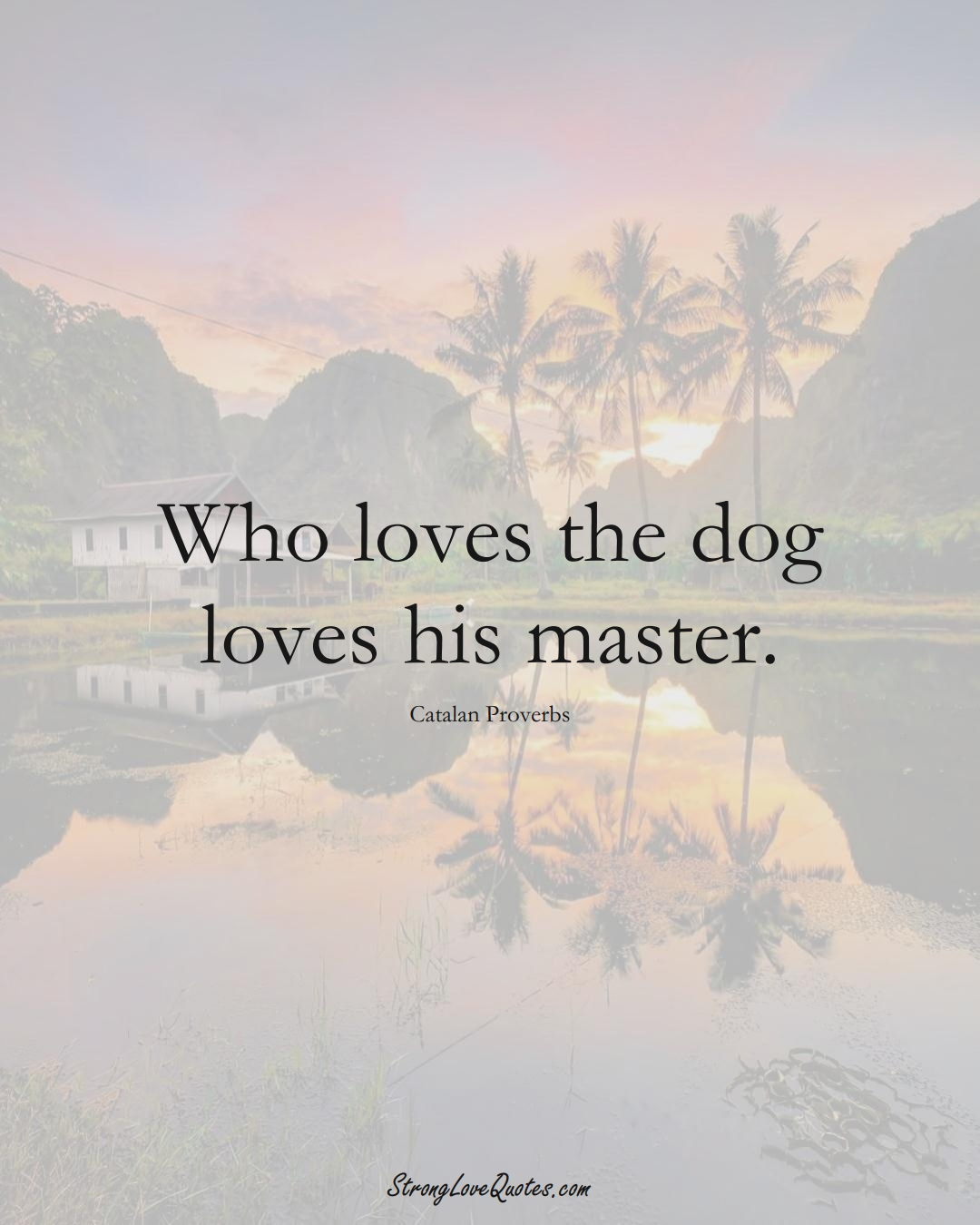 Who loves the dog loves his master. (Catalan Sayings);  #EuropeanSayings