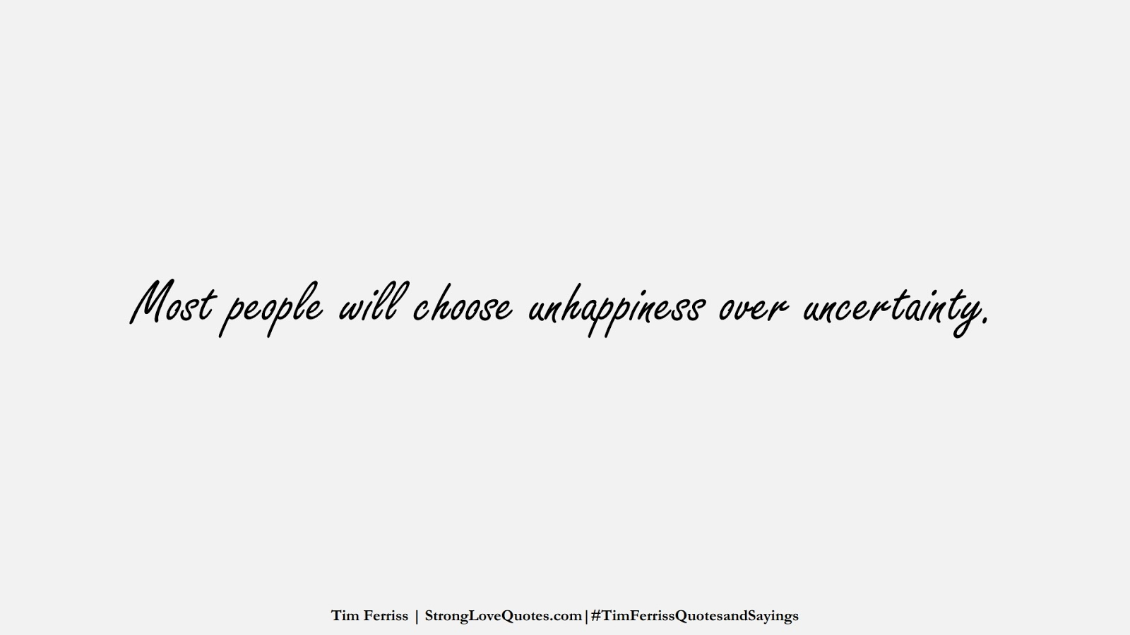Most people will choose unhappiness over uncertainty. (Tim Ferriss);  #TimFerrissQuotesandSayings