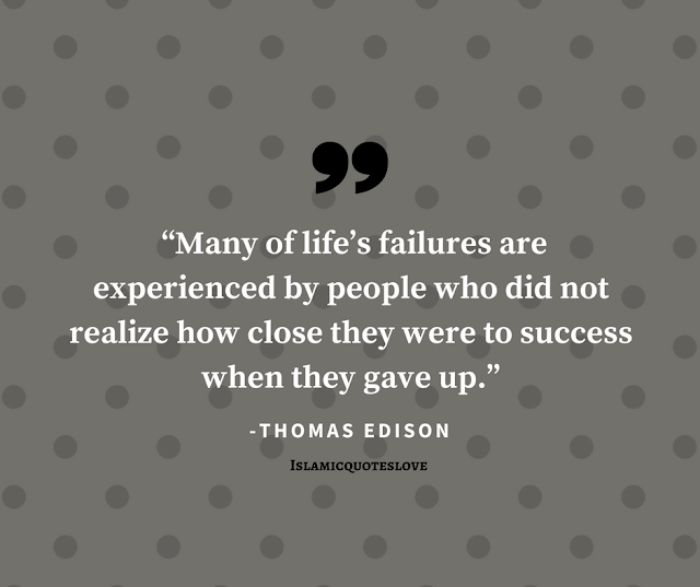 """""""Many of life's failures are experienced by people who did not realize how closed they were to success when they gave up."""" -THOMAS EDISON"""