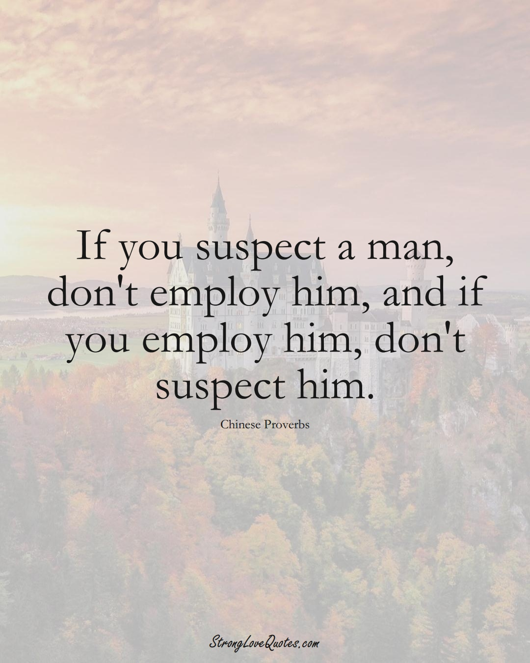 If you suspect a man, don't employ him, and if you employ him, don't suspect him. (Chinese Sayings);  #AsianSayings