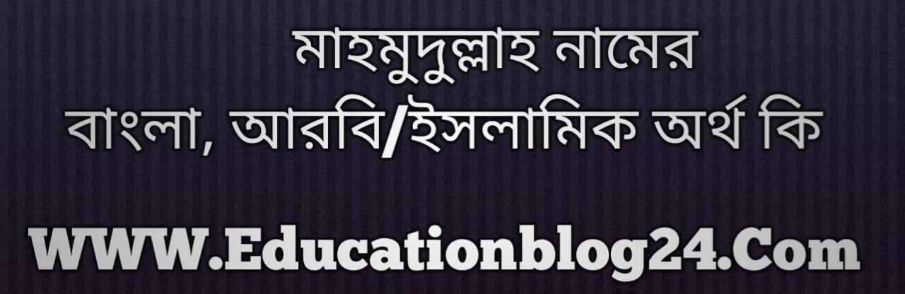 Mahmudullah name meaning in Bengali, মাহমুদুল্লাহ নামের অর্থ কি, মাহমুদুল্লাহ নামের বাংলা অর্থ কি, মাহমুদুল্লাহ নামের ইসলামিক অর্থ কি, মাহমুদুল্লাহ কি ইসলামিক /আরবি নাম
