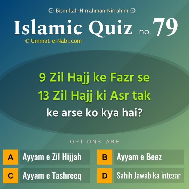 Islamic Quiz 79 : 9 Zil Hajj ke Fazr se 13 Zil Hajj ki Asr tak ke arse ko kya hai?