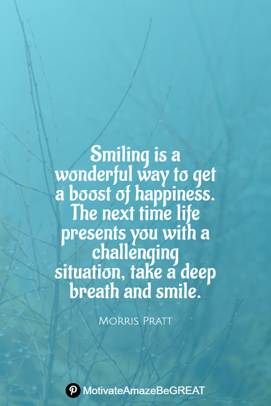 "Inspirational Quotes About Life And Struggles: ""Smiling is a wonderful way to get a boost of happiness. The next time life presents you with a challenging situation, take a deep breath and smile."" - Morris Pratt"