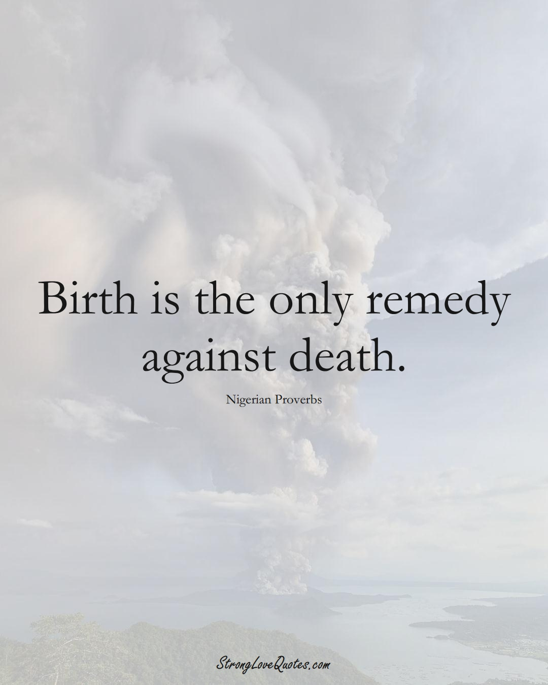 Birth is the only remedy against death. (Nigerian Sayings);  #AfricanSayings