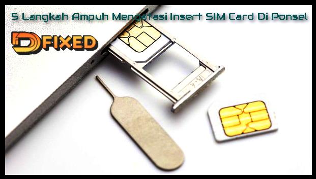 5 Langkah Ampuh Mengatasi Insert SIM Card Di Ponsel