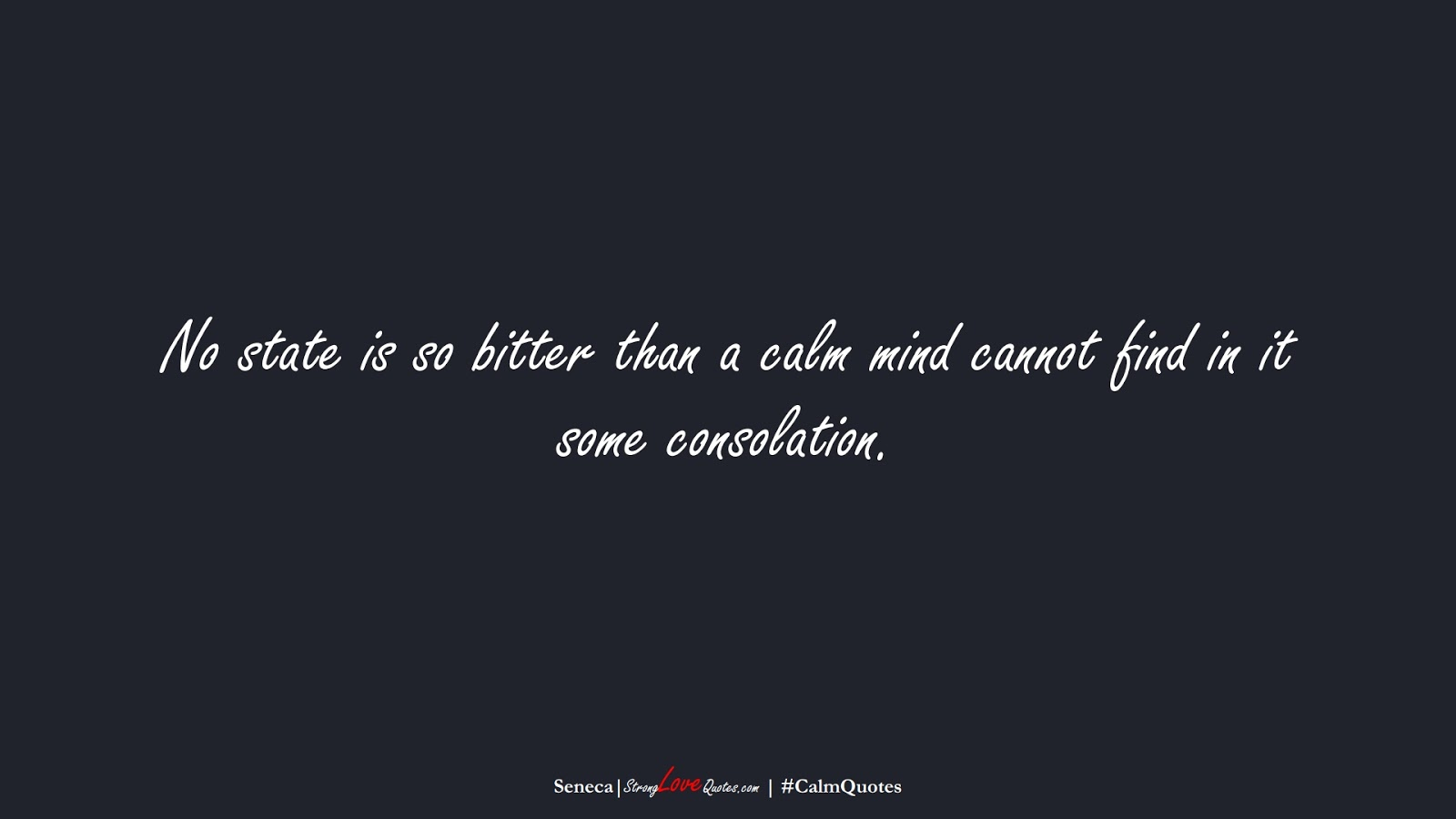 No state is so bitter than a calm mind cannot find in it some consolation. (Seneca);  #CalmQuotes