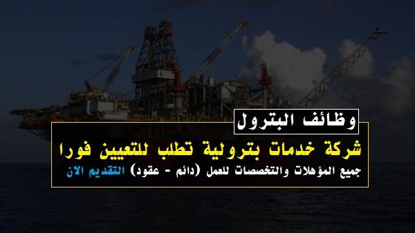 وظائف البترول - شركة خدمات بترولية تطلب للتوظيف جميع المؤهلات و التخصصات التفاصيل هنا