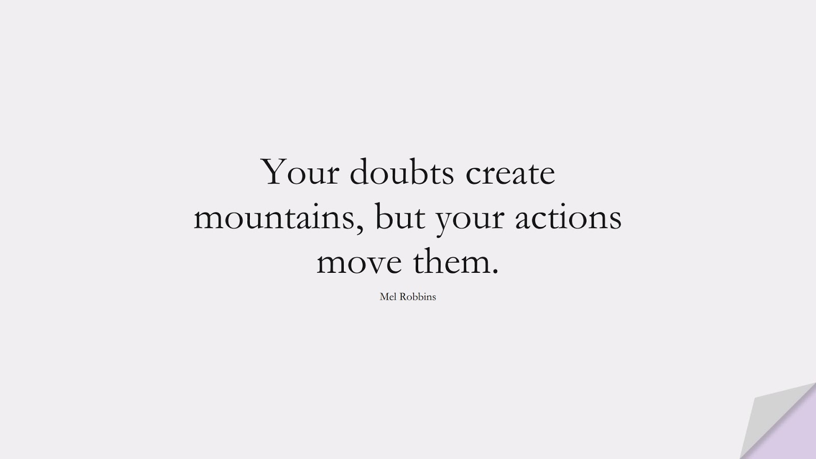 Your doubts create mountains, but your actions move them. (Mel Robbins);  #EncouragingQuotes