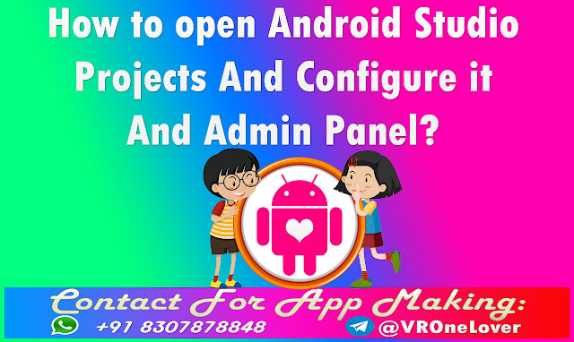 How to open Android Studio Projects And Configure it And Admin Panel?