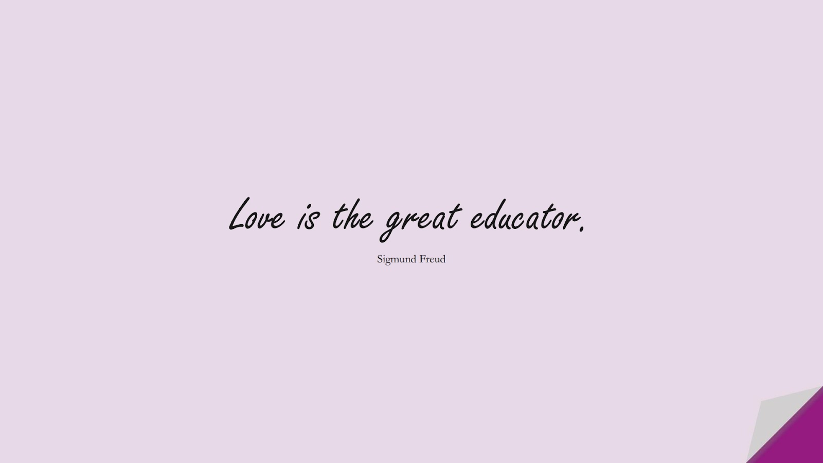 Love is the great educator. (Sigmund Freud);  #LoveYourselfQuotes