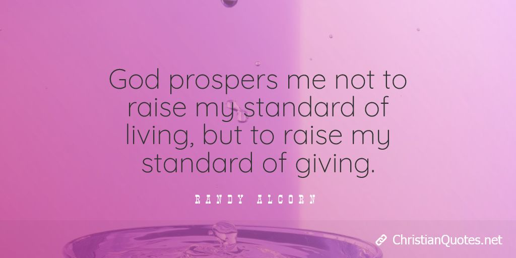 God prospers me not to raise my standard of living, but to raise my standard of giving. - Randy Alcorn