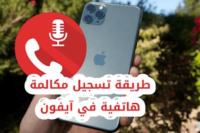 طريقة تسجيل مكالمة هاتفية في آيفون ؟ كيف أسجل المكالمات في الآيفون كيفية تسجيل المكالمات في آيفون ؟ أفضل تطبيقات لتسجيل المكالمات الصوتية على iPhone