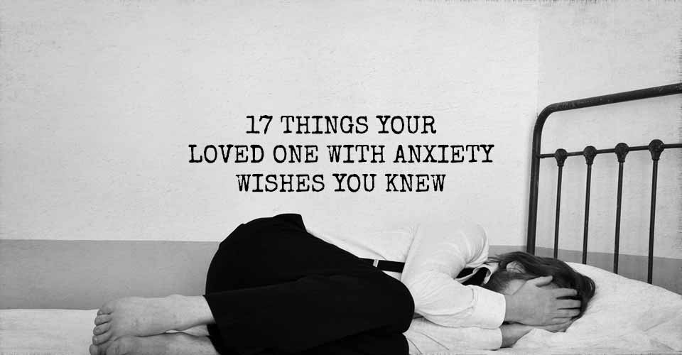 17 Things Your Loved One With Anxiety Wishes You Knew