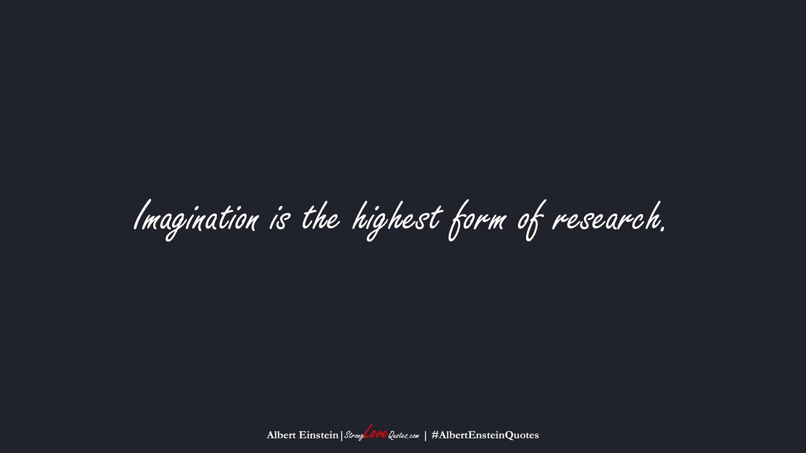 Imagination is the highest form of research. (Albert Einstein);  #AlbertEnsteinQuotes