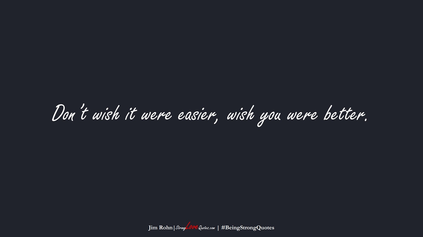 Don't wish it were easier, wish you were better. (Jim Rohn);  #BeingStrongQuotes