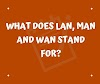 Full form of LAN, MAN and WAN, What does LAN, MAN and WAN stand for?
