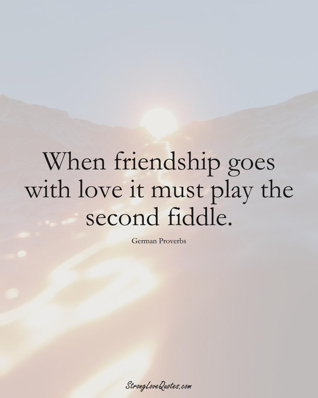 When friendship goes with love it must play the second fiddle. (German Sayings);  #EuropeanSayings