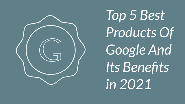 Top 5 Best Products Of Google And Its Benefits in 2021