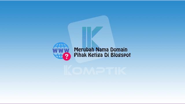 Merubah Nama Domain Pihak Ketiga Di Blogspot