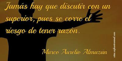 Jamás hay que discutir con un superior, pues se corre el riesgo de tener razón.   Marco Aurelio Almazán