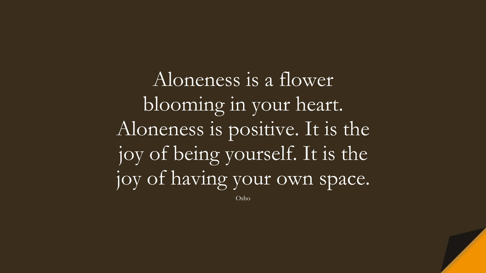 Aloneness is a flower blooming in your heart. Aloneness is positive. It is the joy of being yourself. It is the joy of having your own space. (Osho);  #BeYourselfQuotes