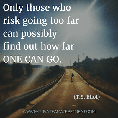 """Rare Success Quotes In Images To Inspire You: """"Only those who risk going too far can possibly find out how far one can go."""" - T.S. Eliot"""
