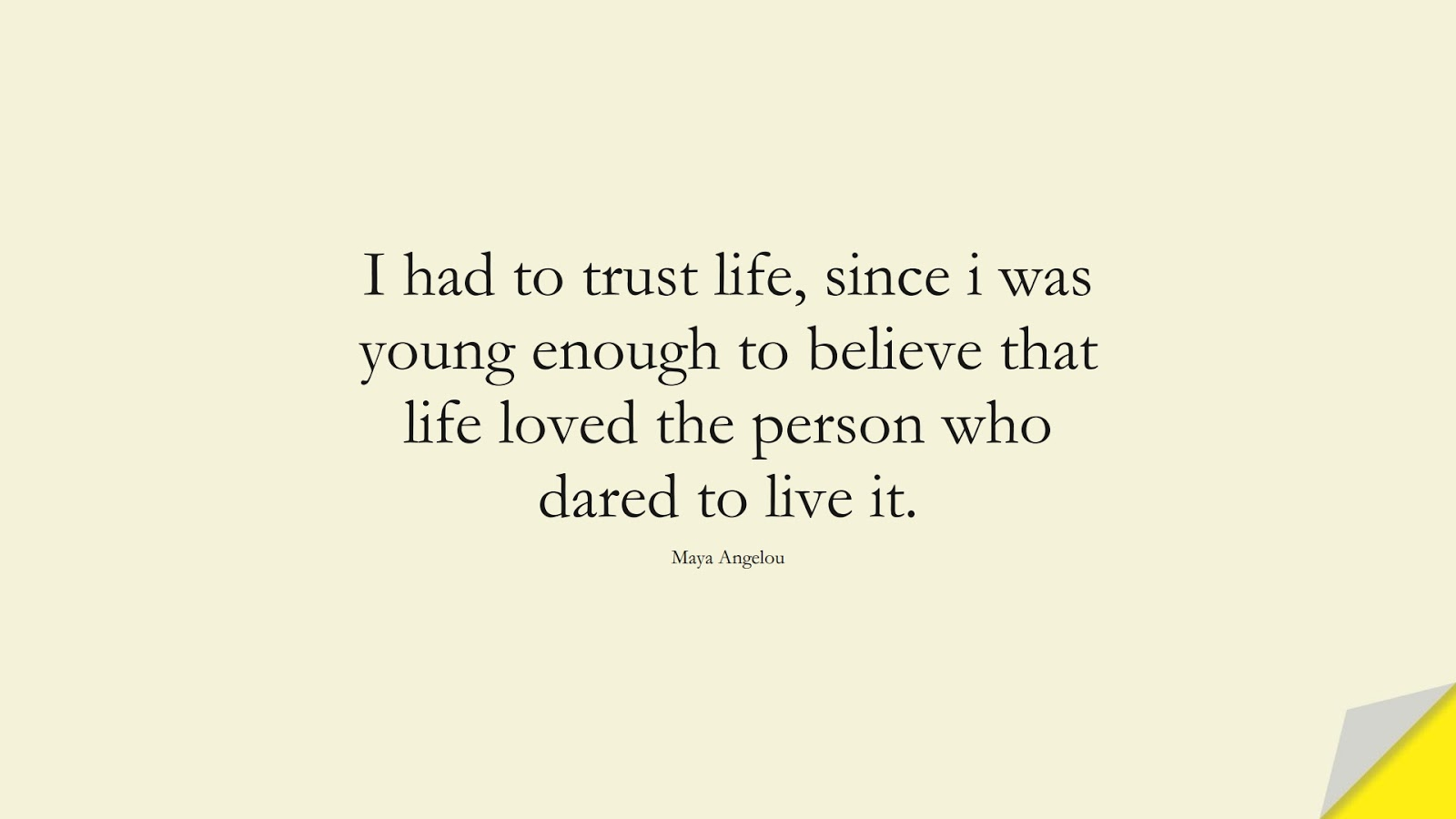 I had to trust life, since i was young enough to believe that life loved the person who dared to live it. (Maya Angelou);  #MayaAngelouQuotes