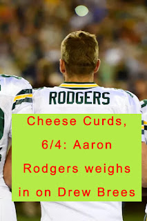Cheese Curds, 6/4: Aaron Rodgers weighs in on Drew Brees