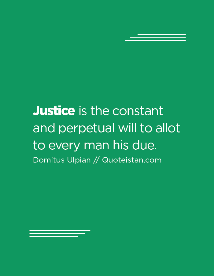 Justice is the constant and perpetual will to allot to every man his due.