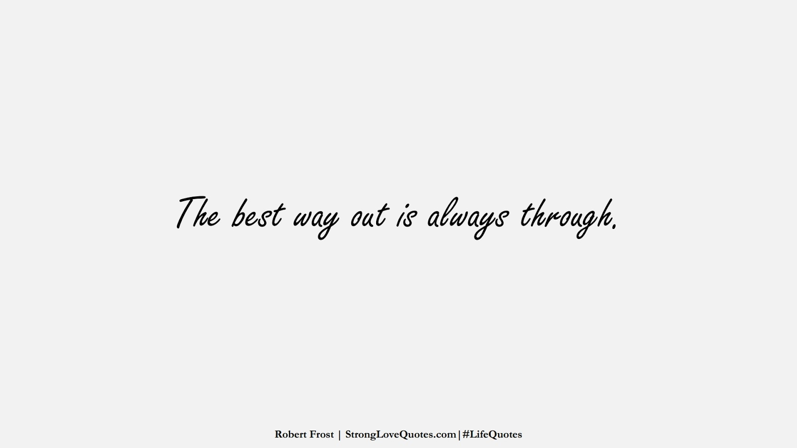 The best way out is always through. (Robert Frost);  #LifeQuotes