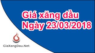 Giá bán lẻ xăng dầu đang áp dụng tại Việt Nam từ 15 h ngày 23/03/2018
