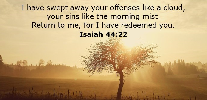 I have swept away your offenses like a cloud, your sins like the morning mist. Return to me, for I have redeemed you.