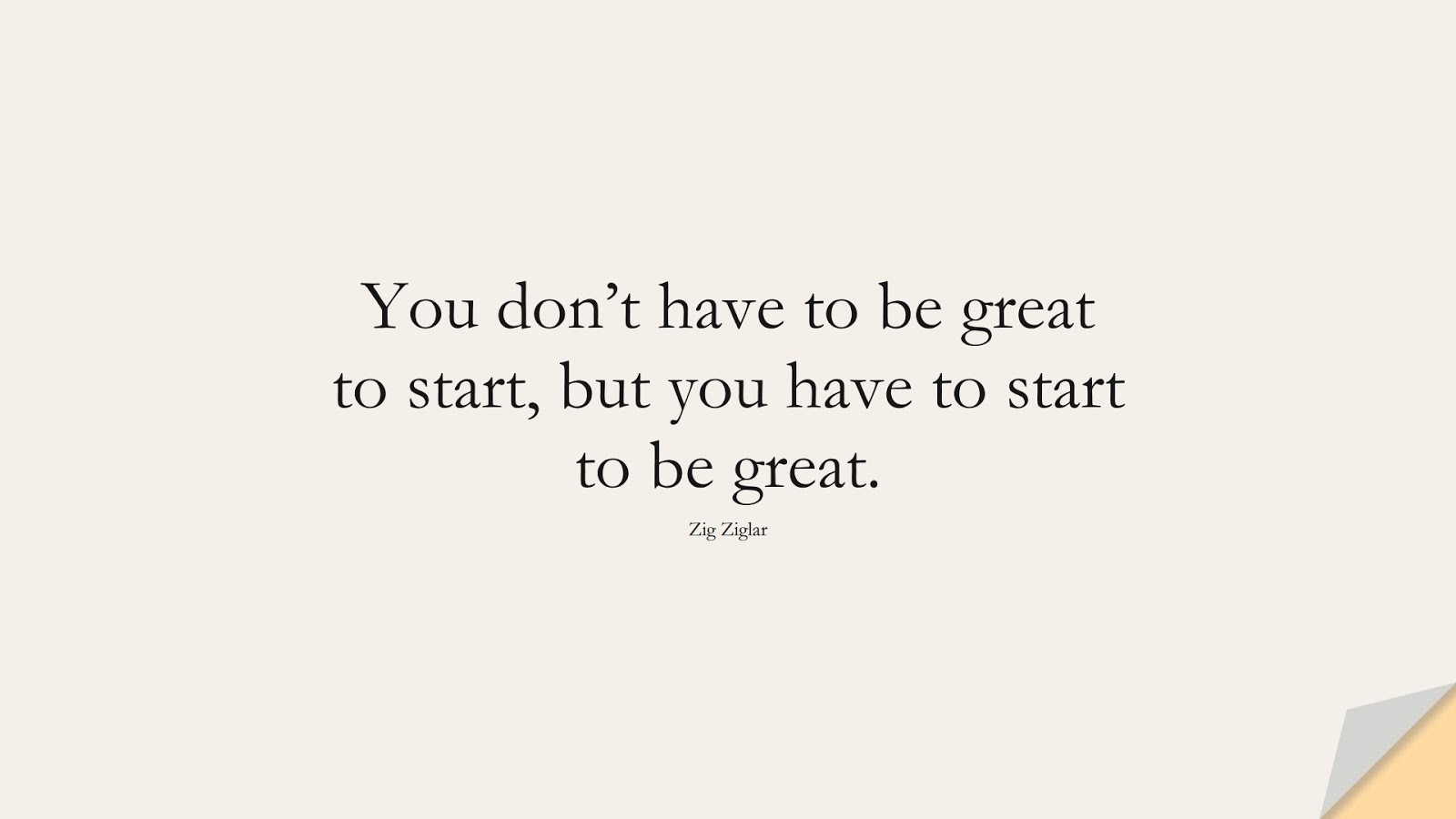 You don't have to be great to start, but you have to start to be great. (Zig Ziglar);  #MotivationalQuotes