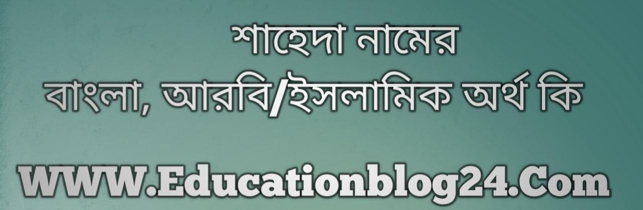 Shaheda name meaning in Bengali, শাহেদা নামের অর্থ কি, শাহেদা নামের বাংলা অর্থ কি, শাহেদা নামের ইসলামিক অর্থ কি, শাহেদা কি ইসলামিক /আরবি নাম
