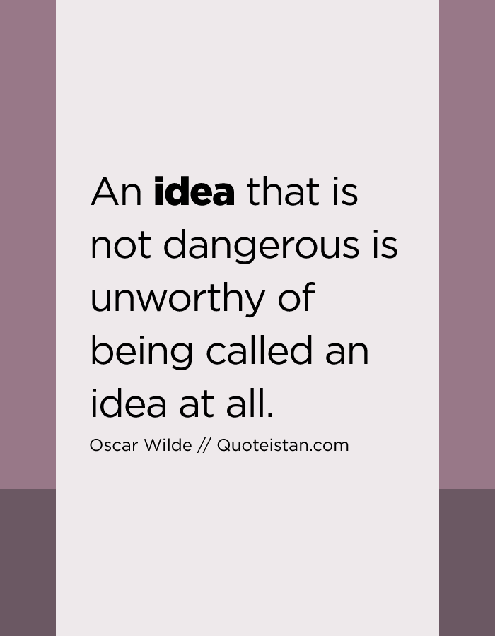 An idea that is not dangerous is unworthy of being called an idea at all.