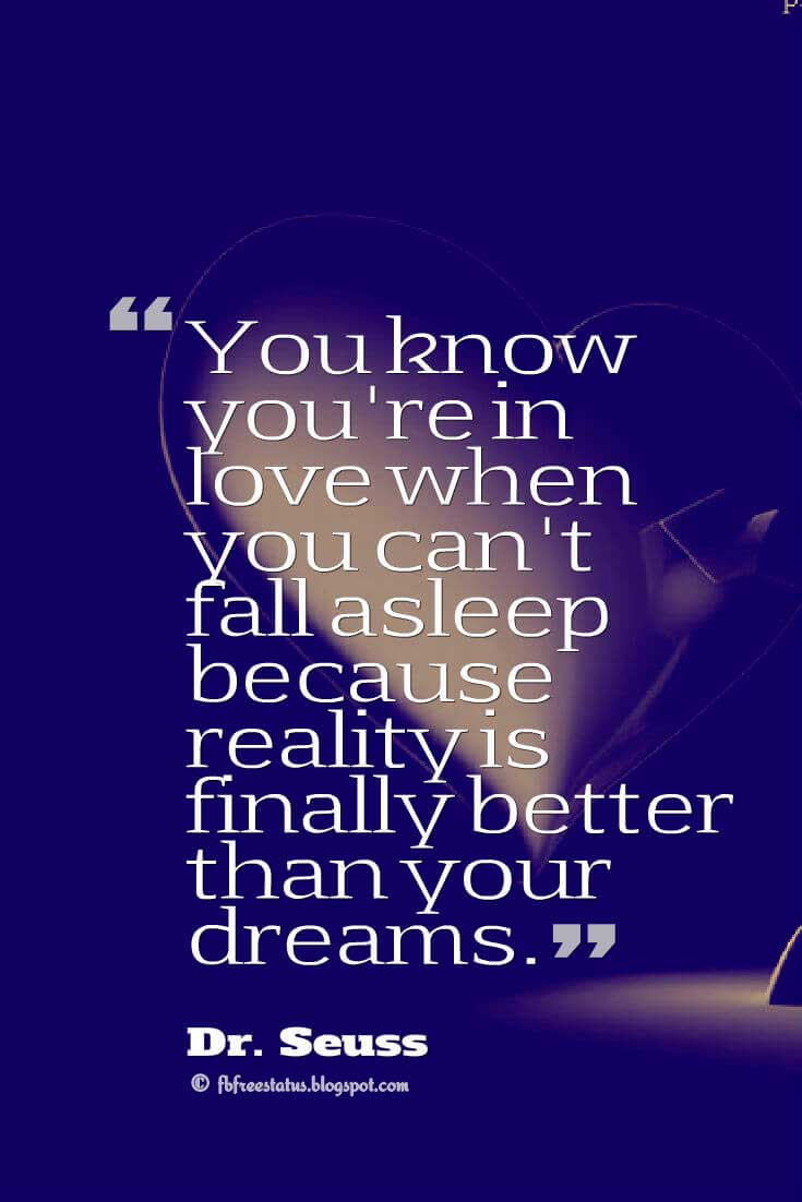 'You know you're in love when you can't fall asleep because reality is finally better than your dreams.' ― Dr. Seuss quotes about love