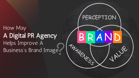 How May A Digital PR Agency Helps Improve A Business Brand Image