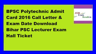 BPSC Polytechnic Admit Card 2016 Call Letter & Exam Date Download Bihar PSC Lecturer Exam Hall Ticket