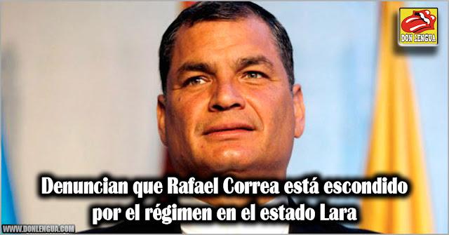 Denuncian que Rafael Correa está escondido por el régimen en el estado Lara