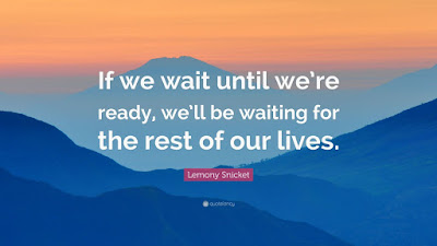 """Poster with quote from Lemony Snicket: """"If we wait until we're ready, we'll be waiting for the rest of our lives."""""""