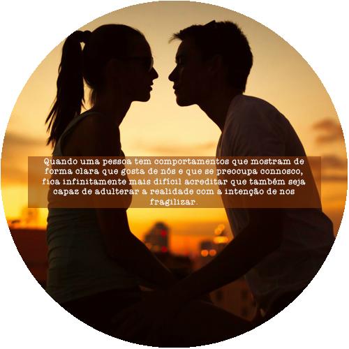 Quando uma pessoa tem comportamentos que mostram de forma clara que gosta de nós e que se preocupa connosco, fica infinitamente mais difícil acreditar que também seja capaz de adulterar a realidade com a intenção de nos fragilizar.