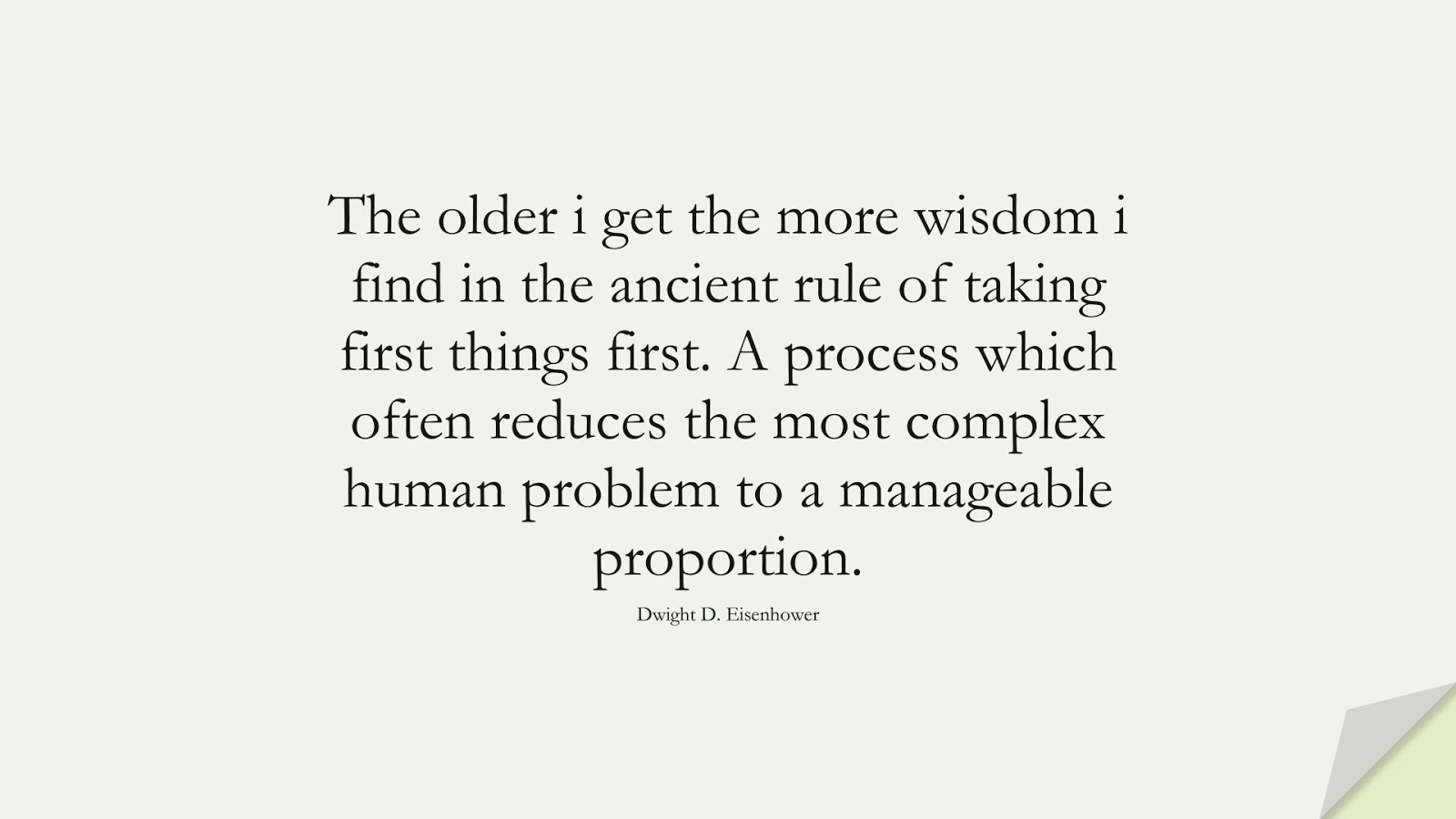The older i get the more wisdom i find in the ancient rule of taking first things first. A process which often reduces the most complex human problem to a manageable proportion. (Dwight D. Eisenhower);  #WordsofWisdom