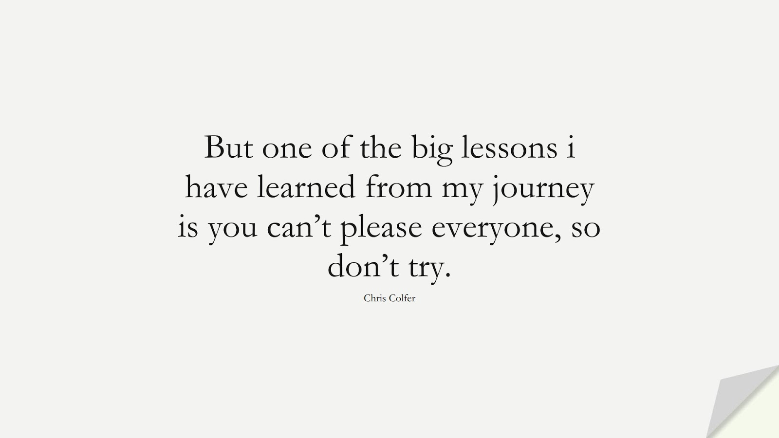 But one of the big lessons i have learned from my journey is you can't please everyone, so don't try. (Chris Colfer);  #InspirationalQuotes