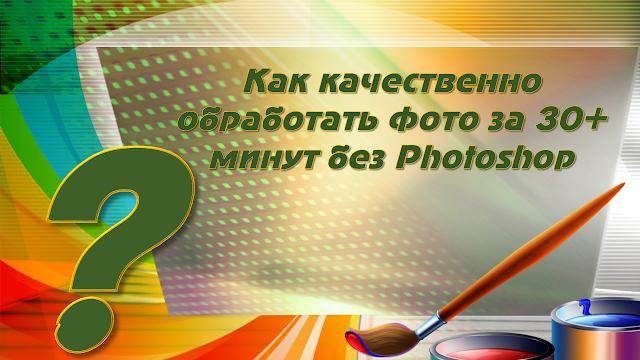 Приглашаю на вебинар «Как обработать фото за 30+минут без Фотошопа»
