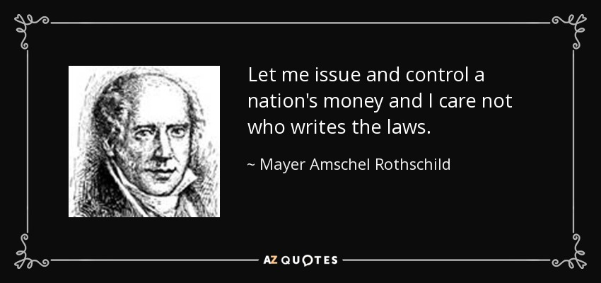 quote-let-me-issue-and-control-a-nation-s-money-and-i-care-not-who-writes-the-laws-mayer-amschel-rothschild-52-74-71.jpg