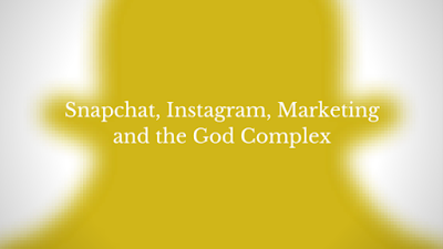 Snapchat, Instagram, Marketing and the God Complex