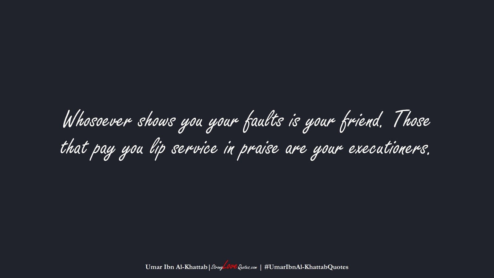 Whosoever shows you your faults is your friend. Those that pay you lip service in praise are your executioners. (Umar Ibn Al-Khattab);  #UmarIbnAl-KhattabQuotes