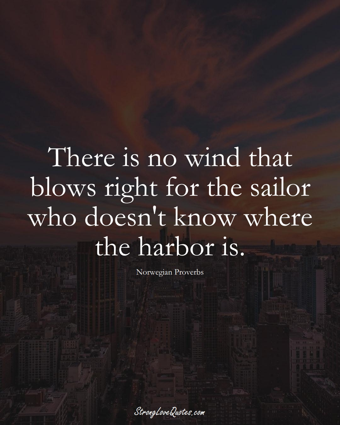 There is no wind that blows right for the sailor who doesn't know where the harbor is. (Norwegian Sayings);  #EuropeanSayings